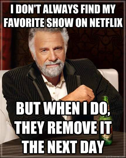 I don't always find my favorite show on netflix But when I do, they remove it the next day - I don't always find my favorite show on netflix But when I do, they remove it the next day  Misc