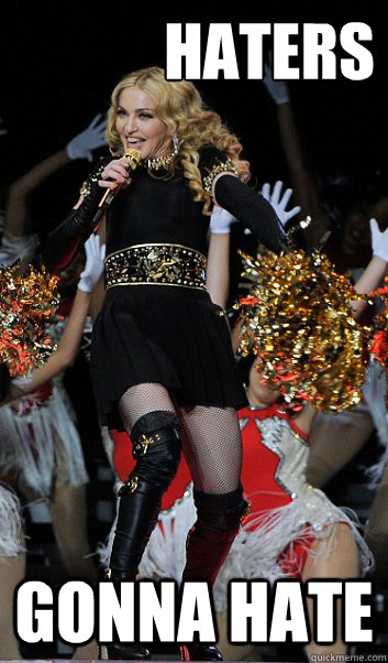 haters gonna hate  Haters gonna hate Madonna