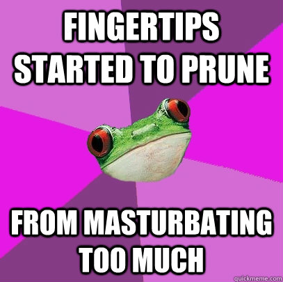 fingertips started to prune from masturbating too much - fingertips started to prune from masturbating too much  Foul Bachelorette Frog