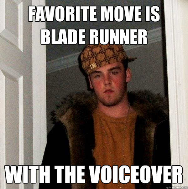 b89ea1bbaa7f5cabe480ddb0557260cec1254d202ec3f66c77dc9758831e9e82 favorite move is blade runner with the voiceover scumbag steve