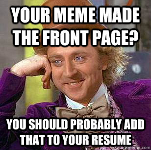 Your meme made the front page? You should probably add that to your resume - Your meme made the front page? You should probably add that to your resume  Condescending Wonka