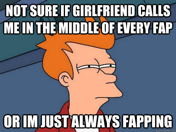 Not sure if girlfriend calls me in the middle of every fap or im just always fapping - Not sure if girlfriend calls me in the middle of every fap or im just always fapping  Futurama Fry