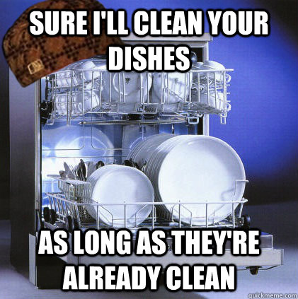 Sure I'll clean your dishes As long as they're already clean - Sure I'll clean your dishes As long as they're already clean  Scumbag Dishwasher