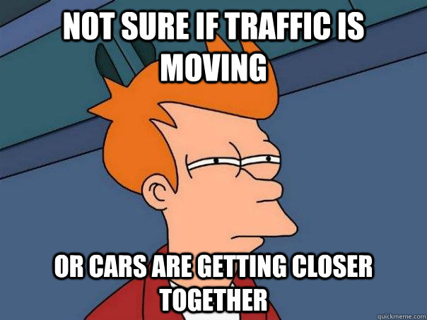 Not sure if traffic is moving  Or cars are getting closer together - Not sure if traffic is moving  Or cars are getting closer together  Futurama Fry