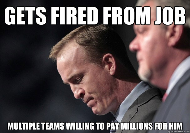gets fired from job Multiple teams willing to pay millions for him - gets fired from job Multiple teams willing to pay millions for him  Peyton Problems