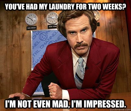 You've had my laundry for two weeks? I'm Not even mad, I'm impressed.