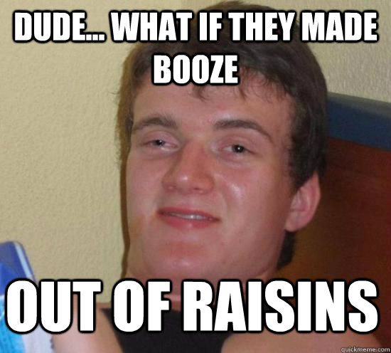 Dude... what if they made booze out of raisins - Dude... what if they made booze out of raisins  Misc