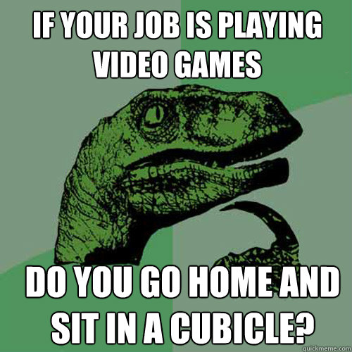 If your job is playing video games do you go home and sit in a cubicle? - If your job is playing video games do you go home and sit in a cubicle?  Misc