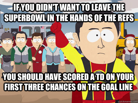If you didn't want to leave the  superbowl in the hands of the refs you should have scored a td on your first three chances on the goal line  - If you didn't want to leave the  superbowl in the hands of the refs you should have scored a td on your first three chances on the goal line   Captain Hindsight