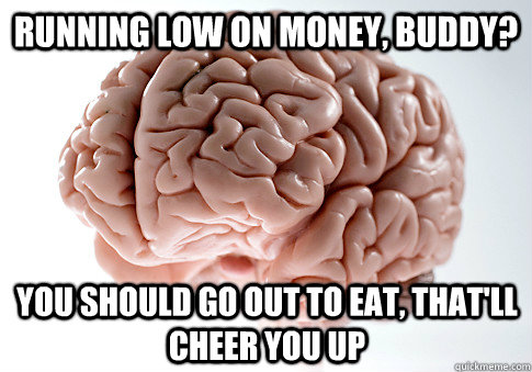 Running low on money, buddy? You should go out to eat, that'll cheer you up - Running low on money, buddy? You should go out to eat, that'll cheer you up  Scumbag Brain