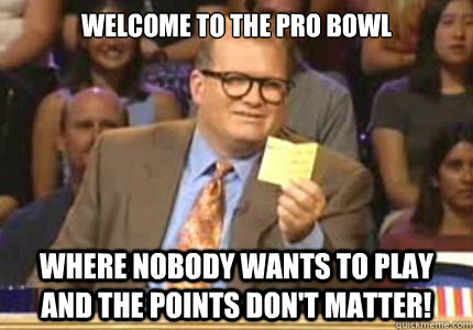 Welcome to the pro bowl Where nobody wants to play and the points don't matter! - Welcome to the pro bowl Where nobody wants to play and the points don't matter!  Whose Line