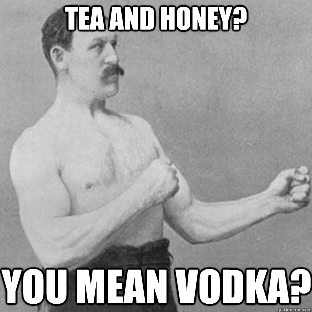 Tea and honey? You mean vodka? - Tea and honey? You mean vodka?  overly manly man
