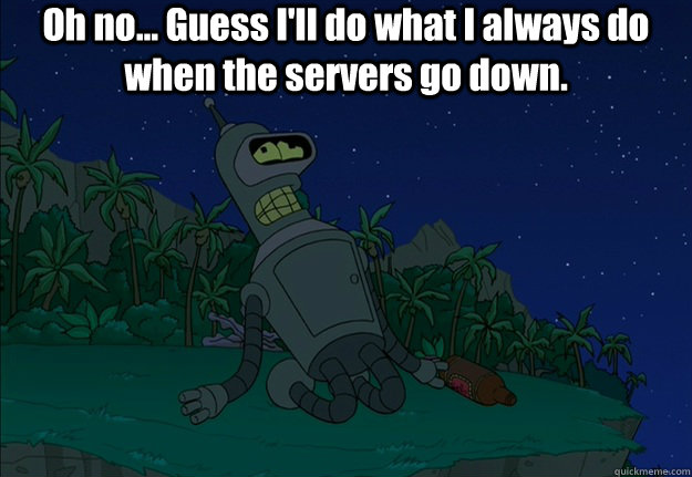 Oh no... Guess I'll do what I always do when the servers go down. - Oh no... Guess I'll do what I always do when the servers go down.  Misc