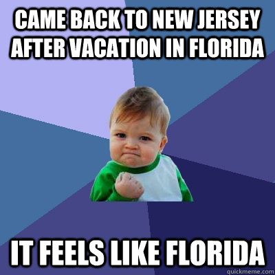 came back to new jersey after vacation in florida it feels like florida - came back to new jersey after vacation in florida it feels like florida  Success Kid