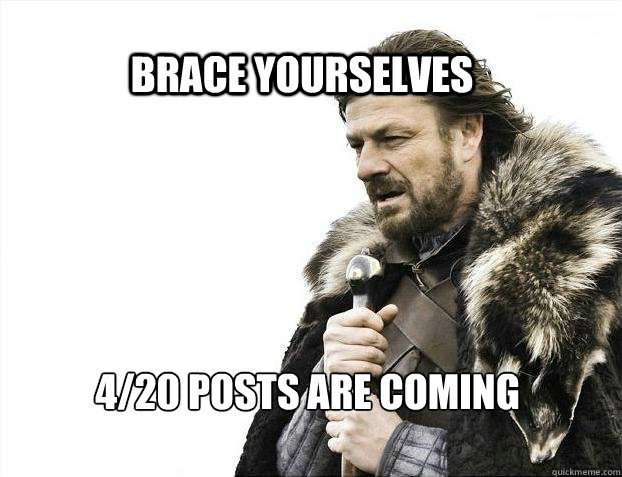 BRACE YOURSELves 4/20 posts are coming - BRACE YOURSELves 4/20 posts are coming  BRACE YOURSELF SOLO QUEUE
