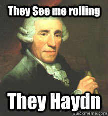 They See me rolling They Haydn - They See me rolling They Haydn  Yet another classical meme
