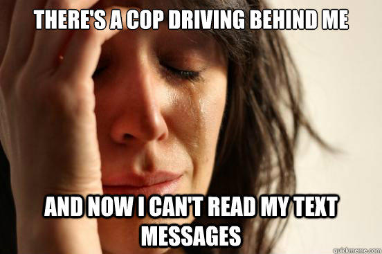 there's a cop driving behind me and now i can't read my text messages  - there's a cop driving behind me and now i can't read my text messages   First World Problems