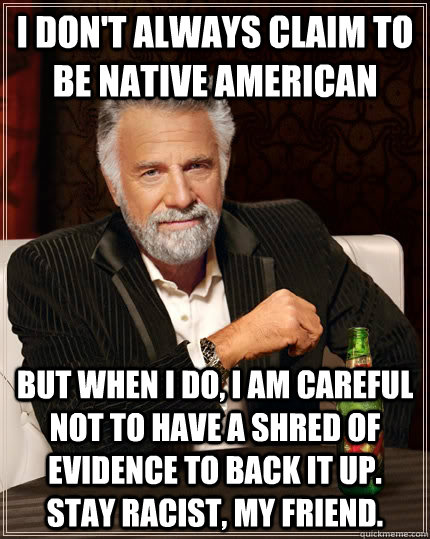 I don't always claim to be native american but when i do, i am careful not to have a shred of evidence to back it up. stay racist, my friend.  The Most Interesting Man In The World