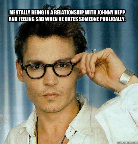 Mentally being in a relationship with Johnny Depp and feeling sad when he dates someone publically.  - Mentally being in a relationship with Johnny Depp and feeling sad when he dates someone publically.   Misc