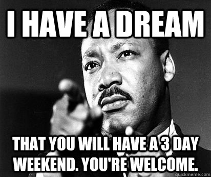 I have a dream that you will have a 3 day weekend. you're welcome.