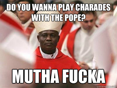 Do you wanna play charades with the pope? Mutha Fucka