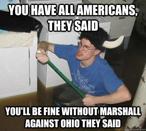 You have All Americans, they said You'll be fine without marshall against ohio they said - You have All Americans, they said You'll be fine without marshall against ohio they said  They said