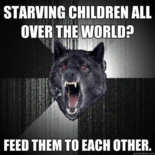 Starving children all over the world? Feed them to each other.   - Starving children all over the world? Feed them to each other.    Insanity Wolf