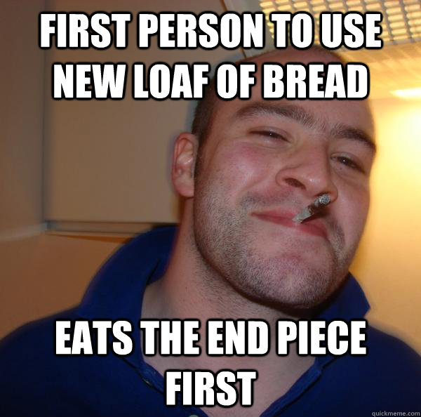 First person to use new loaf of bread eats the end piece first - First person to use new loaf of bread eats the end piece first  Misc