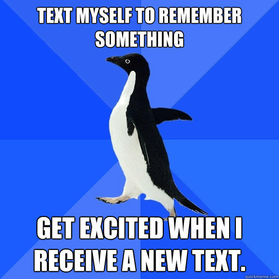 Text myself to remember something Get excited when I receive a new text. - Text myself to remember something Get excited when I receive a new text.  Socially Awkward Penguin