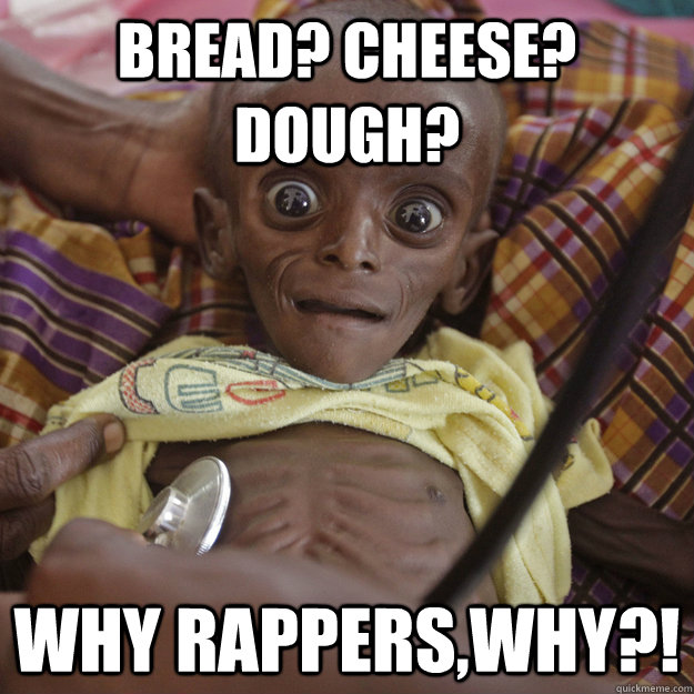 BREAD? CHEESE? DOUGH? WHY RAPPERS,WHY?! - BREAD? CHEESE? DOUGH? WHY RAPPERS,WHY?!  Hungry African Child