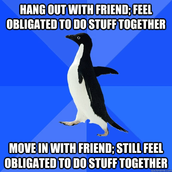 Hang out with friend; feel obligated to do stuff together move in with friend; still feel obligated to do stuff together - Hang out with friend; feel obligated to do stuff together move in with friend; still feel obligated to do stuff together  Socially Awkward Penguin