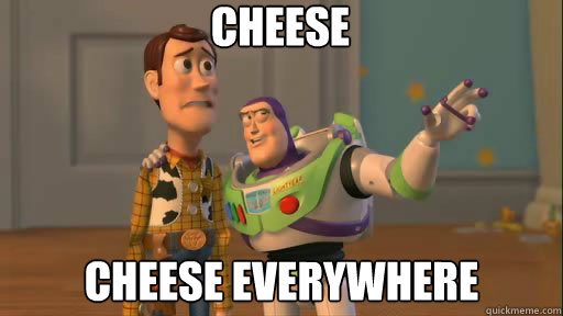 Cheese cheese everywhere - Cheese cheese everywhere  Everywhere