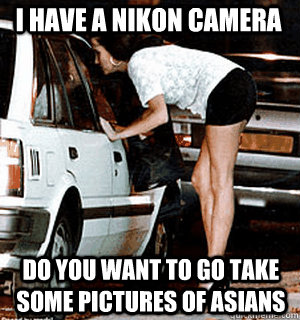 i have a nikon camera do you want to go take some pictures of asians - i have a nikon camera do you want to go take some pictures of asians  Karma Whore