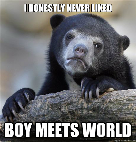 I honestly never liked Boy Meets World - I honestly never liked Boy Meets World  Confession Bear