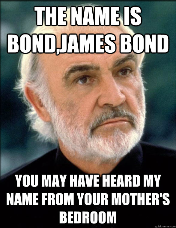 The name is bond,james bond you may have heard my name from your mother's bedroom
