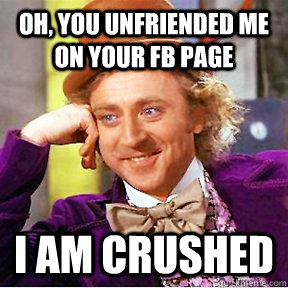 Oh, you unfriended me on Your FB Page I am Crushed