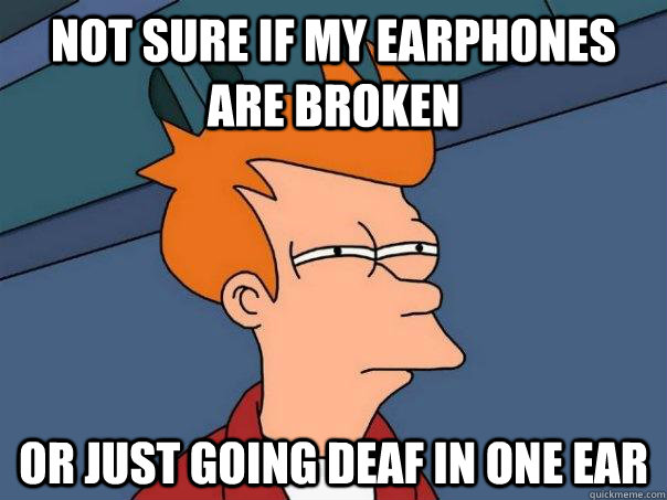 Not sure if my earphones are broken  Or just going deaf in one ear - Not sure if my earphones are broken  Or just going deaf in one ear  Futurama Fry