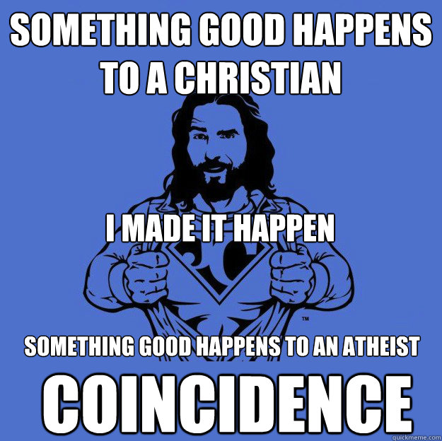 Something good happens to a Christian I made it happen something good happens to an atheist Coincidence - Something good happens to a Christian I made it happen something good happens to an atheist Coincidence  Super jesus