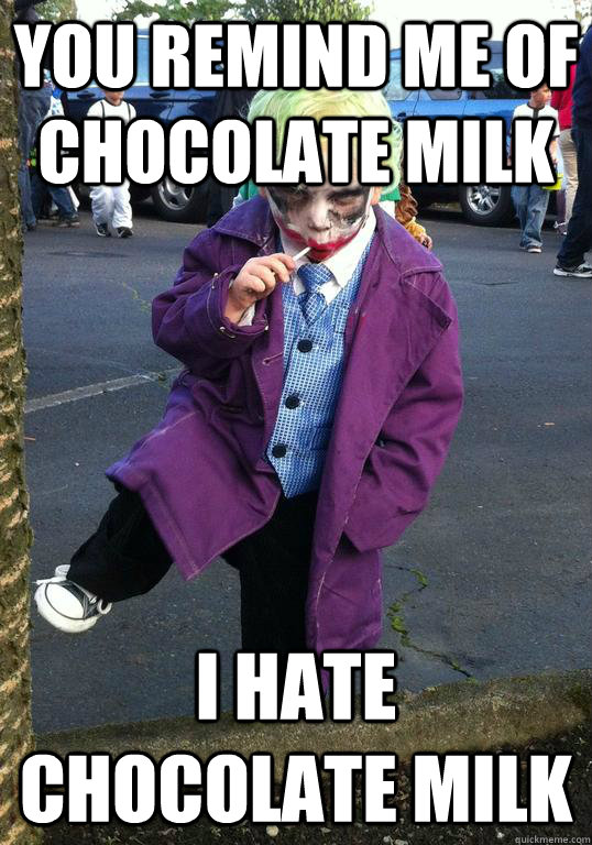 You remind me of chocolate milk I hate chocolate milk - You remind me of chocolate milk I hate chocolate milk  Joker kid