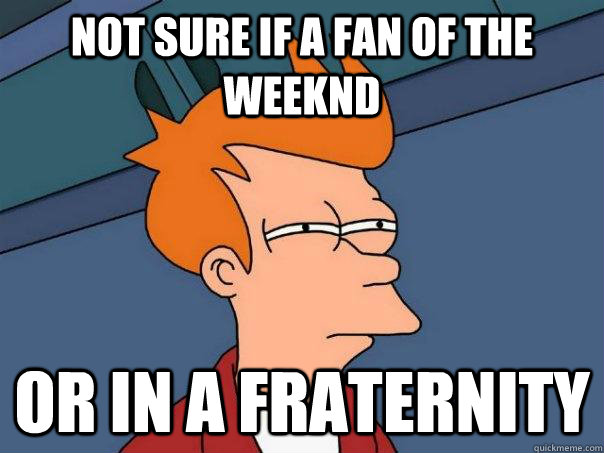 Not sure if a fan of the weeknd or in a fraternity  - Not sure if a fan of the weeknd or in a fraternity   Futurama Fry