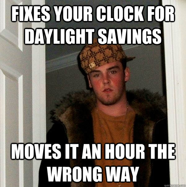 fixes your clock for daylight savings moves it an hour the wrong way - fixes your clock for daylight savings moves it an hour the wrong way  Scumbag Steve