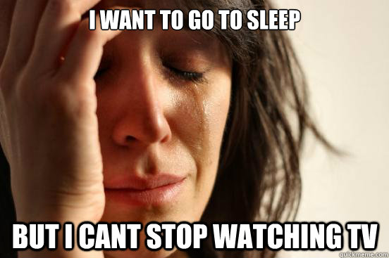 I want to go to sleep But i cant stop watching tv - I want to go to sleep But i cant stop watching tv  First World Problems