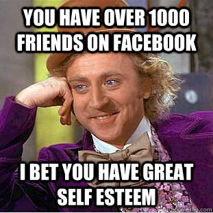 You have over 1000 friends on facebook I bet you have great self esteem  Condescending Wonka