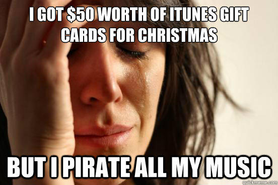I got $50 worth of iTunes Gift Cards for Christmas But I pirate all my music - I got $50 worth of iTunes Gift Cards for Christmas But I pirate all my music  First World Problems