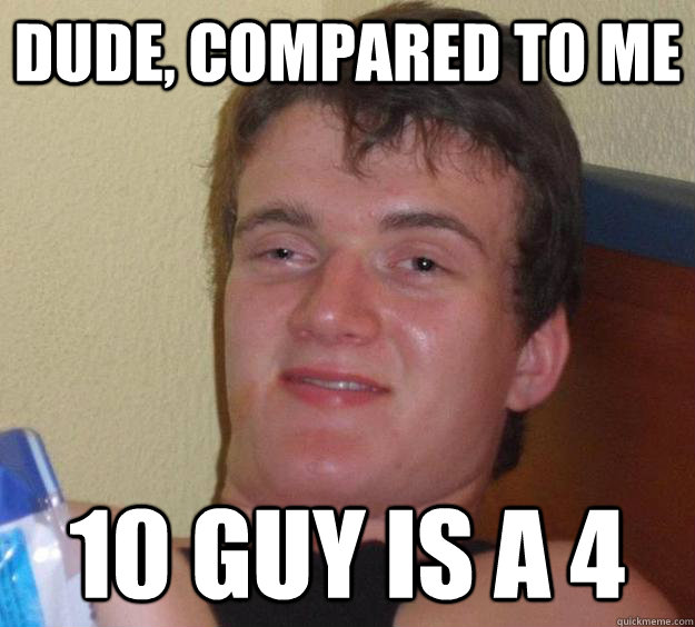 Dude, compared to me 10 Guy is a 4 - Dude, compared to me 10 Guy is a 4  10 Guy