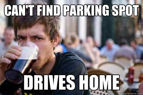 can't find parking spot drives home  Lazy College Senior