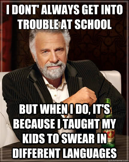 i dont' always get into trouble at school but when I do, it's because i taught my kids to swear in different languages - i dont' always get into trouble at school but when I do, it's because i taught my kids to swear in different languages  The Most Interesting Man In The World