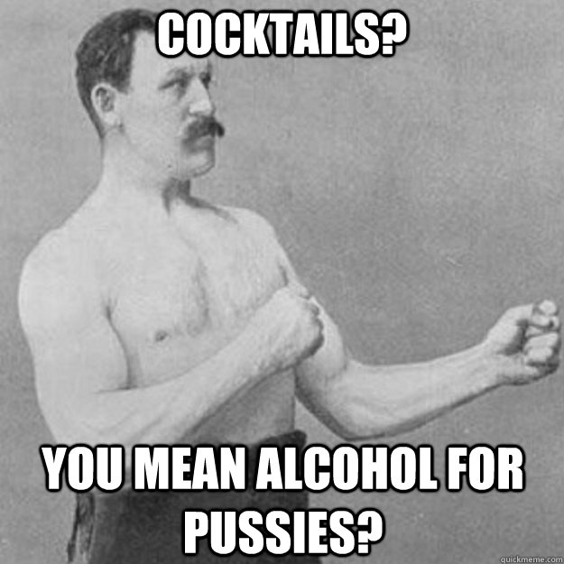 Cocktails? You mean alcohol for pussies? - Cocktails? You mean alcohol for pussies?  overly manly man