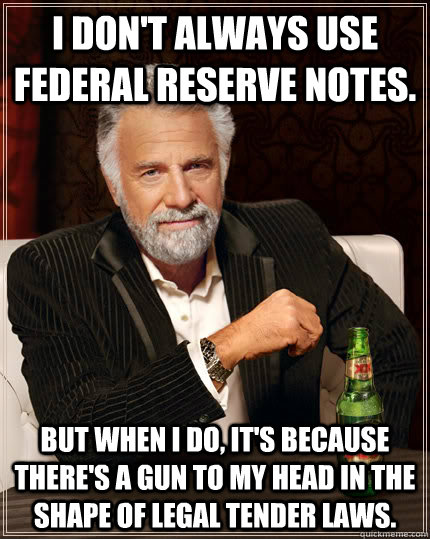 I don't always use federal reserve notes. but when i do, it's because there's a gun to my head in the shape of legal tender laws.
