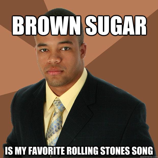 Brown sugar is my favorite Rolling stones Song - Brown sugar is my favorite Rolling stones Song  Successful Black Man